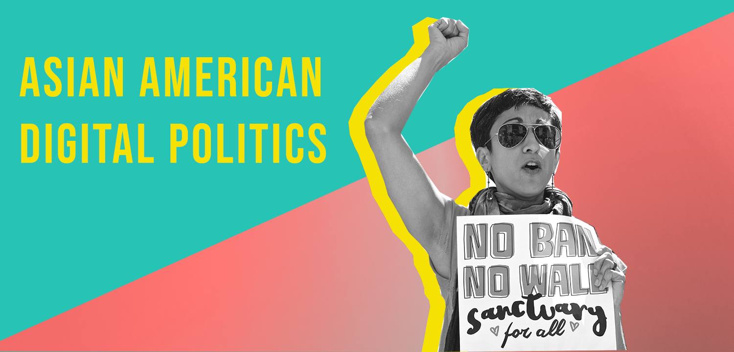 """Graphic image that reads """"Asian American Digital Politics"""" A person raises their fist in the foreground. They are holding a sign that reads """"No Ban No Wall Sanctuary for All"""""""